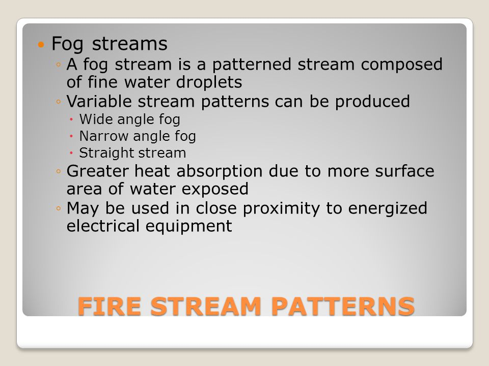 FIRE STREAM PATTERNS Fog streams ◦A fog stream is a patterned stream composed of fine water droplets ◦Variable stream patterns can be produced  Wide