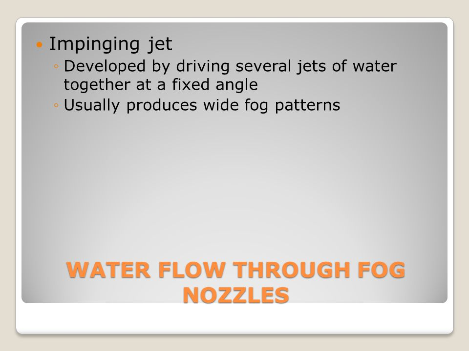 WATER FLOW THROUGH FOG NOZZLES Impinging jet ◦Developed by driving several jets of water together at a fixed angle ◦Usually produces wide fog patterns