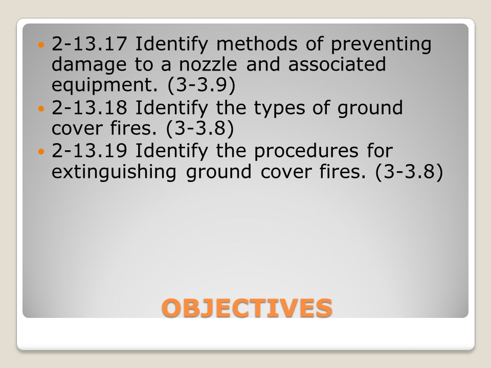 OBJECTIVES 2-13.17Identify methods of preventing damage to a nozzle and associated equipment. (3-3.9) 2-13.18Identify the types of ground cover fires.