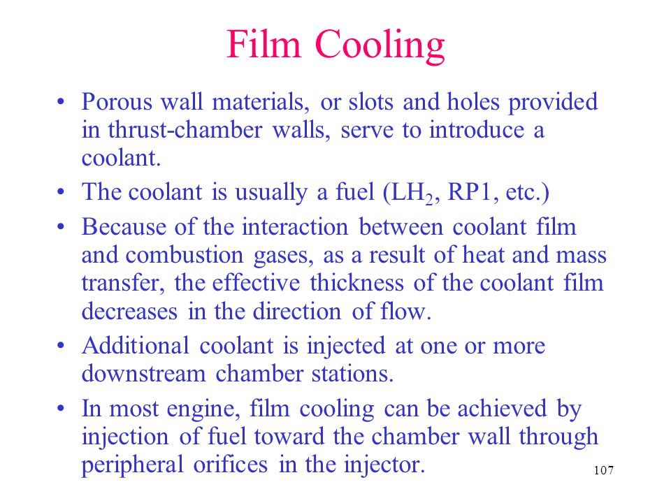 107 Film Cooling Porous wall materials, or slots and holes provided in thrust-chamber walls, serve to introduce a coolant.