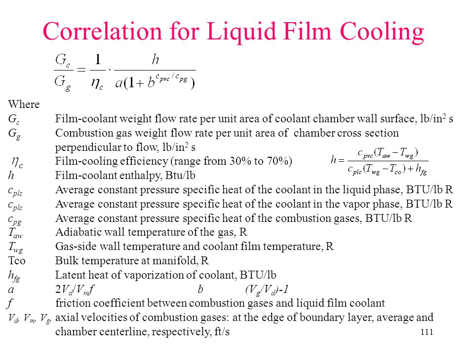 111 Correlation for Liquid Film Cooling Where G c Film-coolant weight flow rate per unit area of coolant chamber wall surface, lb/in 2 s G g Combustion gas weight flow rate per unit area of chamber cross section perpendicular to flow, lb/in 2 s Film-cooling efficiency (range from 30% to 70%) hFilm-coolant enthalpy, Btu/lb c plc Average constant pressure specific heat of the coolant in the liquid phase, BTU/lb R c plc Average constant pressure specific heat of the coolant in the vapor phase, BTU/lb R c pg Average constant pressure specific heat of the combustion gases, BTU/lb R T aw Adiabatic wall temperature of the gas, R T wg Gas-side wall temperature and coolant film temperature, R TcoBulk temperature at manifold, R h fg Latent heat of vaporization of coolant, BTU/lb a2V d /V m fb(V g /V d )-1 ffriction coefficient between combustion gases and liquid film coolant V d, V m, V g, axial velocities of combustion gases: at the edge of boundary layer, average and chamber centerline, respectively, ft/s