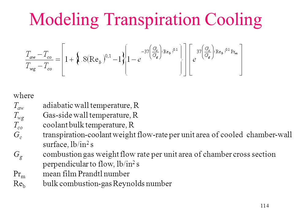 114 Modeling Transpiration Cooling where T aw adiabatic wall temperature, R T wg Gas-side wall temperature, R T co coolant bulk temperature, R G c transpiration-coolant weight flow-rate per unit area of cooled chamber-wall surface, lb/in 2 s G g combustion gas weight flow rate per unit area of chamber cross section perpendicular to flow, lb/in 2 s Pr m mean film Prandtl number Re b bulk combustion-gas Reynolds number