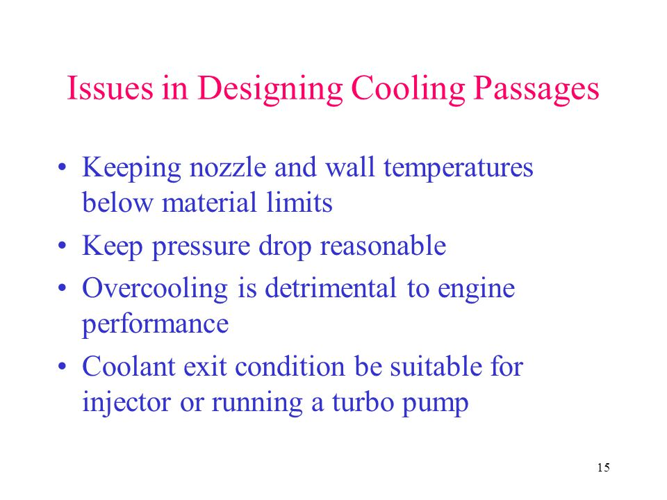 15 Issues in Designing Cooling Passages Keeping nozzle and wall temperatures below material limits Keep pressure drop reasonable Overcooling is detrimental to engine performance Coolant exit condition be suitable for injector or running a turbo pump