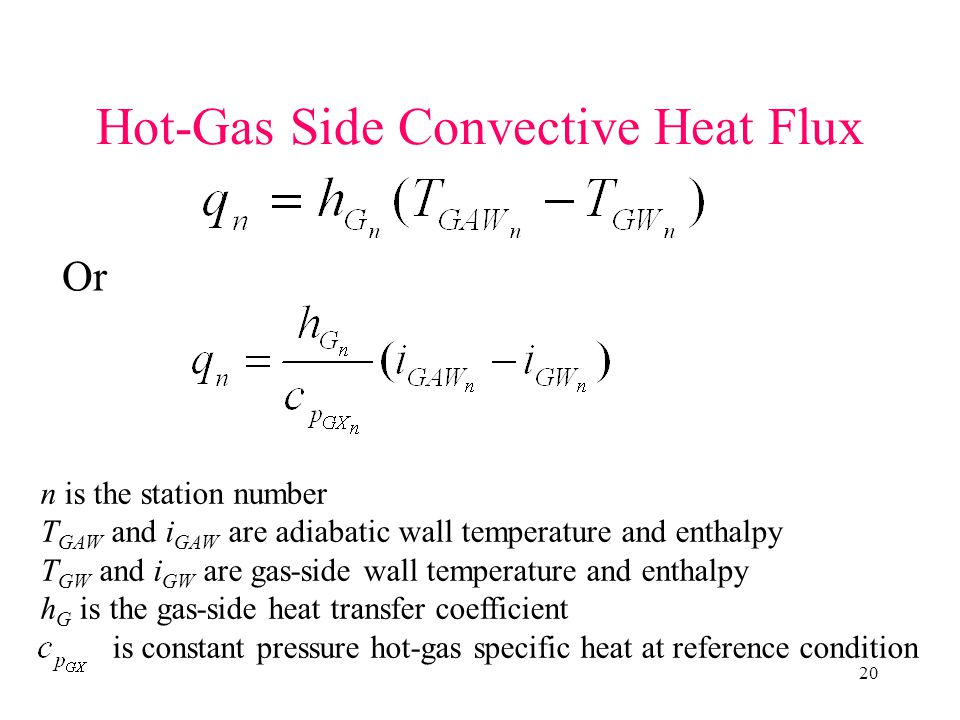 20 n is the station number T GAW and i GAW are adiabatic wall temperature and enthalpy T GW and i GW are gas-side wall temperature and enthalpy h G is the gas-side heat transfer coefficient is constant pressure hot-gas specific heat at reference condition Hot-Gas Side Convective Heat Flux Or