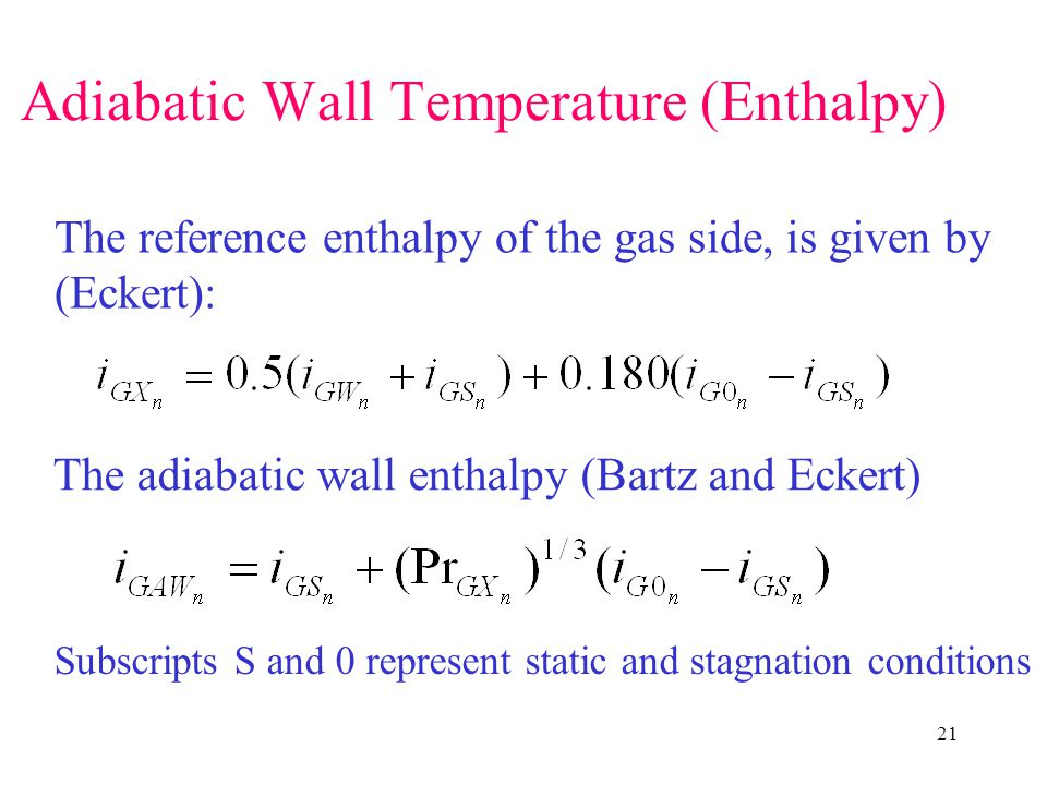 21 Adiabatic Wall Temperature (Enthalpy) The reference enthalpy of the gas side, is given by (Eckert): The adiabatic wall enthalpy (Bartz and Eckert) Subscripts S and 0 represent static and stagnation conditions