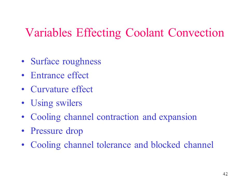 42 Variables Effecting Coolant Convection Surface roughness Entrance effect Curvature effect Using swilers Cooling channel contraction and expansion Pressure drop Cooling channel tolerance and blocked channel