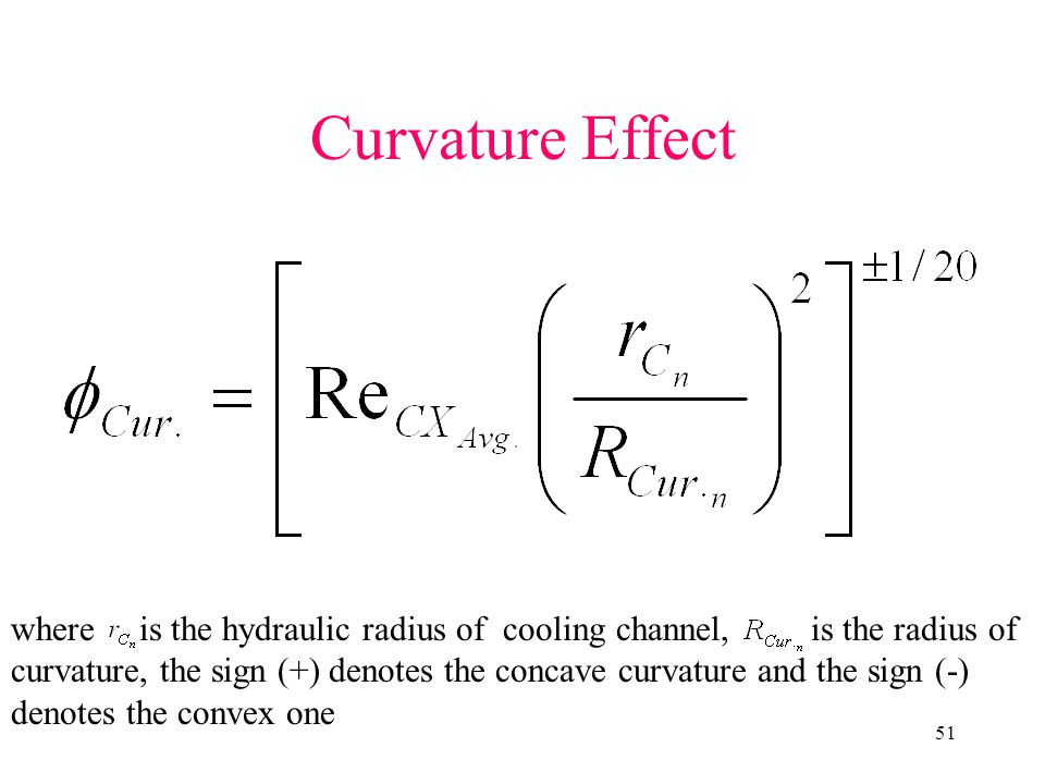 51 Curvature Effect where is the hydraulic radius of cooling channel, is the radius of curvature, the sign (+) denotes the concave curvature and the sign (-) denotes the convex one