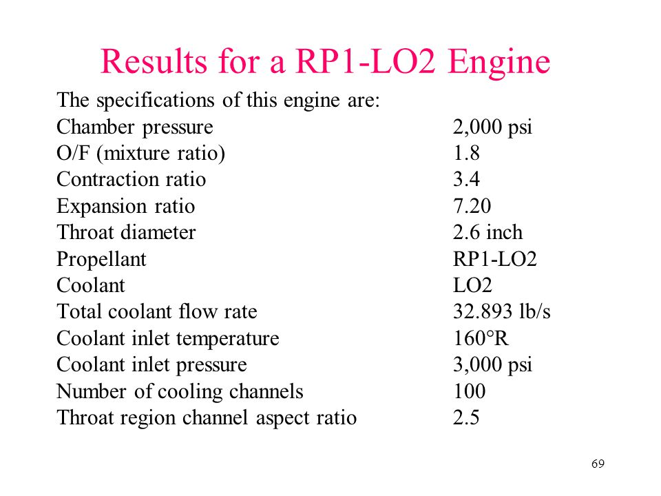 69 Results for a RP1-LO2 Engine The specifications of this engine are: Chamber pressure2,000 psi O/F (mixture ratio)1.8 Contraction ratio3.4 Expansion ratio7.20 Throat diameter2.6 inch PropellantRP1-LO2 CoolantLO2 Total coolant flow rate32.893 lb/s Coolant inlet temperature160°R Coolant inlet pressure3,000 psi Number of cooling channels100 Throat region channel aspect ratio2.5