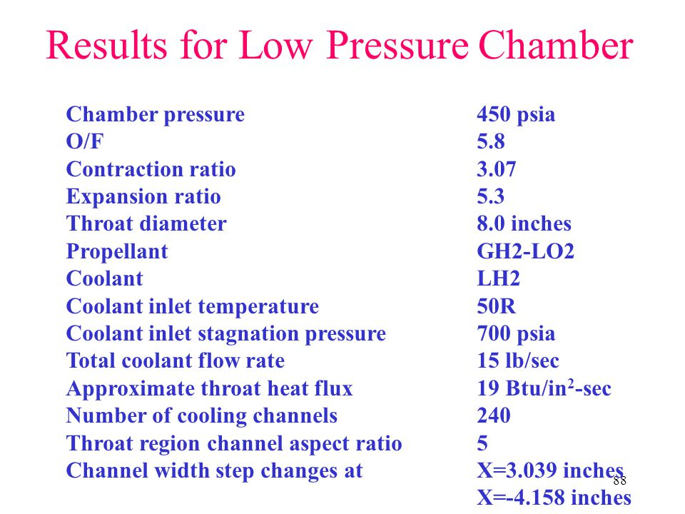 88 Results for Low Pressure Chamber Chamber pressure450 psia O/F5.8 Contraction ratio3.07 Expansion ratio5.3 Throat diameter8.0 inches PropellantGH2-LO2 CoolantLH2 Coolant inlet temperature50R Coolant inlet stagnation pressure700 psia Total coolant flow rate 15 lb/sec Approximate throat heat flux19 Btu/in 2 -sec Number of cooling channels 240 Throat region channel aspect ratio 5 Channel width step changes at X=3.039 inches X=-4.158 inches