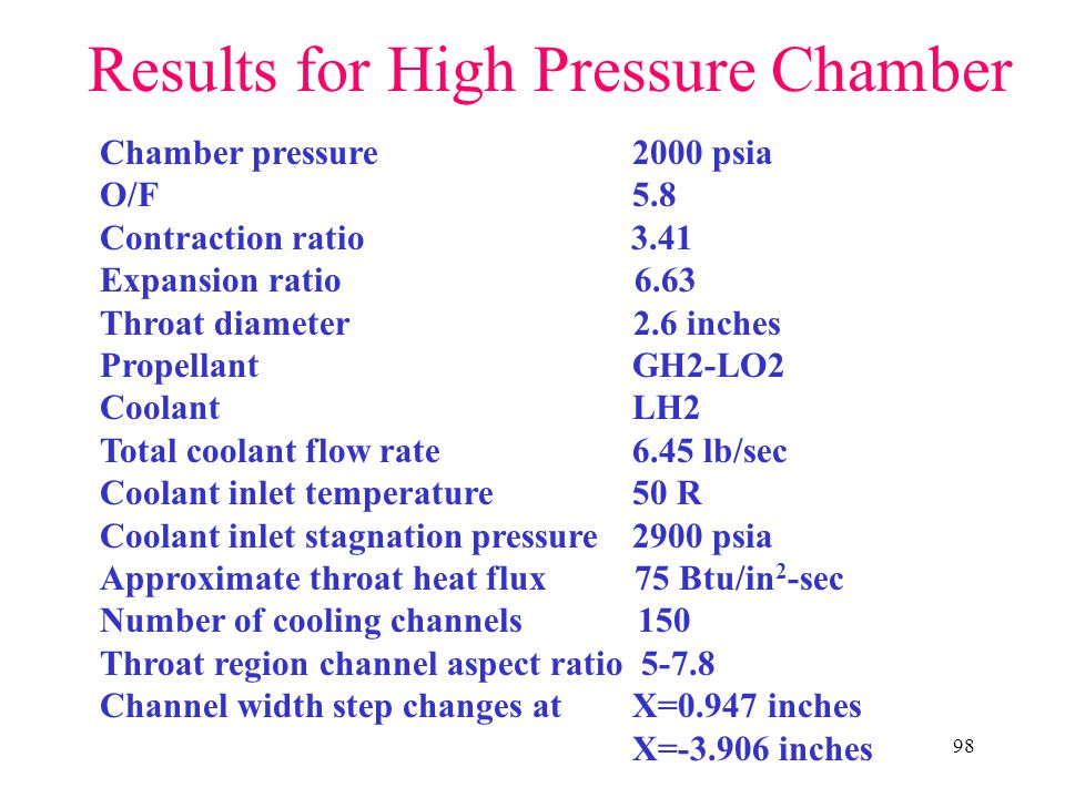 98 Results for High Pressure Chamber Chamber pressure2000 psia O/F5.8 Contraction ratio 3.41 Expansion ratio 6.63 Throat diameter 2.6 inches PropellantGH2-LO2 CoolantLH2 Total coolant flow rate 6.45 lb/sec Coolant inlet temperature50 R Coolant inlet stagnation pressure2900 psia Approximate throat heat flux 75 Btu/in 2 -sec Number of cooling channels 150 Throat region channel aspect ratio 5-7.8 Channel width step changes at X=0.947 inches X=-3.906 inches