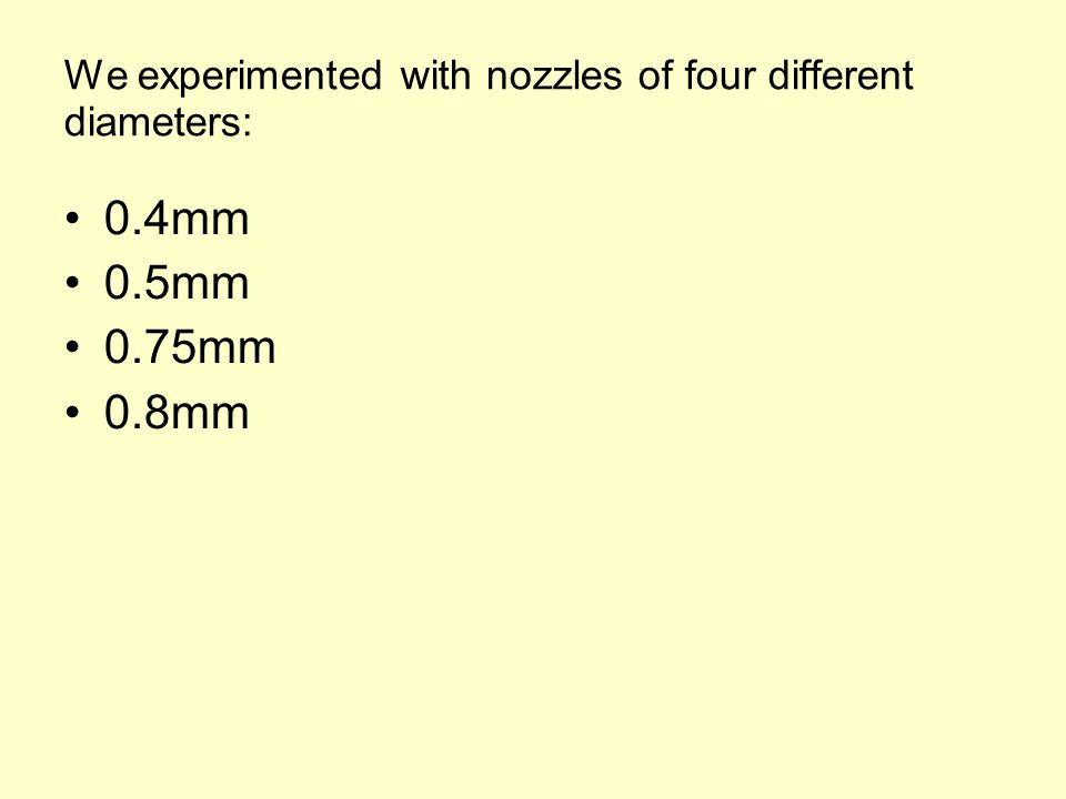 We experimented with nozzles of four different diameters: 0.4mm 0.5mm 0.75mm 0.8mm