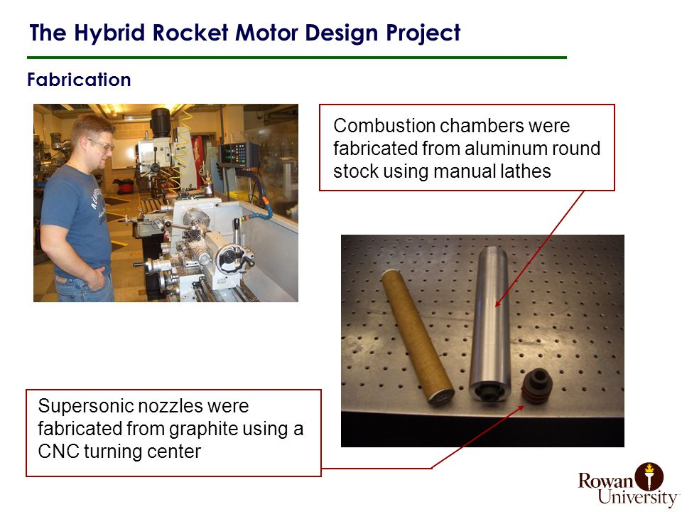 Fabrication The Hybrid Rocket Motor Design Project Combustion chambers were fabricated from aluminum round stock using manual lathes Supersonic nozzles were fabricated from graphite using a CNC turning center