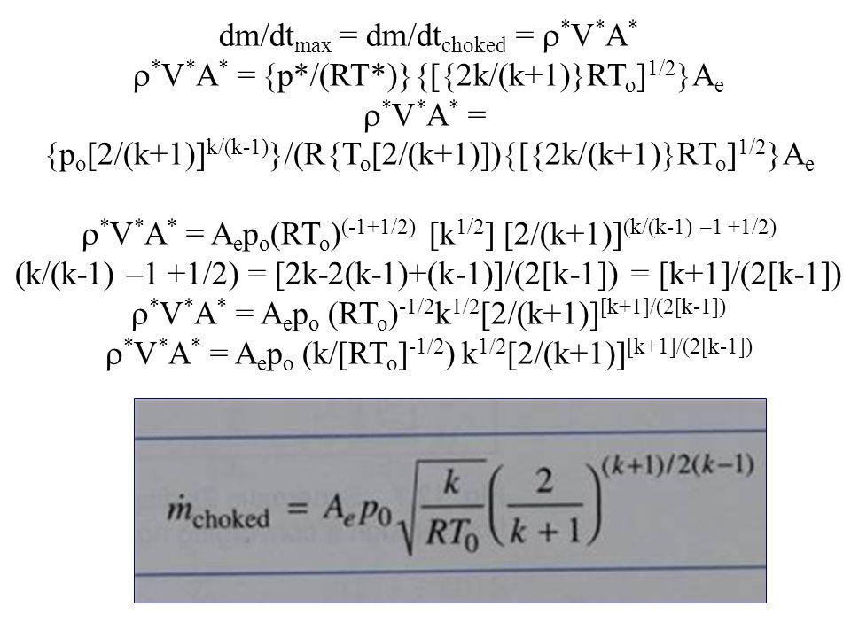 dm/dt max = dm/dt choked =  * V * A *  * V * A * = {p*/(RT*)}{[{2k/(k+1)}RT o ] 1/2 }A e  * V * A * = {p o [2/(k+1)] k/(k-1) }/(R{T o [2/(k+1)]){[{2k/(k+1)}RT o ] 1/2 }A e  * V * A * = A e p o (RT o ) (-1+1/2) [k 1/2 ] [2/(k+1)] (k/(k-1) –1 +1/2) (k/(k-1) –1 +1/2) = [2k-2(k-1)+(k-1)]/(2[k-1]) = [k+1]/(2[k-1])  * V * A * = A e p o (RT o ) -1/2 k 1/2 [2/(k+1)] [k+1]/(2[k-1])  * V * A * = A e p o (k/[RT o ] -1/2 ) k 1/2 [2/(k+1)] [k+1]/(2[k-1])