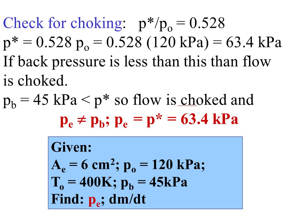 Check for choking: p*/p o = 0.528 p* = 0.528 p o = 0.528 (120 kPa) = 63.4 kPa If back pressure is less than this than flow is choked.
