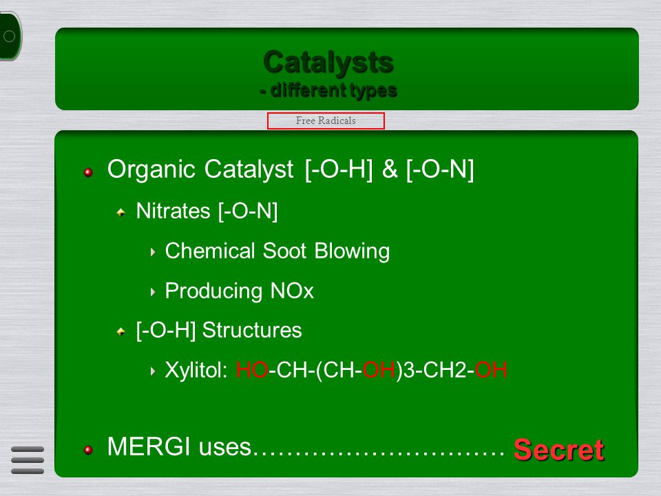 Catalysts - different types Organic Catalyst [-O-H] & [-O-N] Nitrates [-O-N] Chemical Soot Blowing Producing NOx [-O-H] Structures Xylitol: HO-CH-(CH-OH)3-CH2-OH MERGI uses………………………… Free Radicals Secret