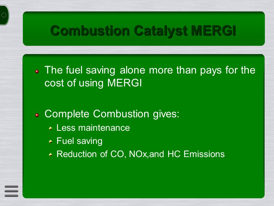 Combustion Catalyst MERGI The fuel saving alone more than pays for the cost of using MERGI Complete Combustion gives: Less maintenance Fuel saving Reduction of CO, NOx,and HC Emissions