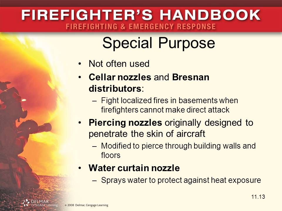 Special Purpose Not often used Cellar nozzles and Bresnan distributors: –Fight localized fires in basements when firefighters cannot make direct attack Piercing nozzles originally designed to penetrate the skin of aircraft –Modified to pierce through building walls and floors Water curtain nozzle –Sprays water to protect against heat exposure 11.13