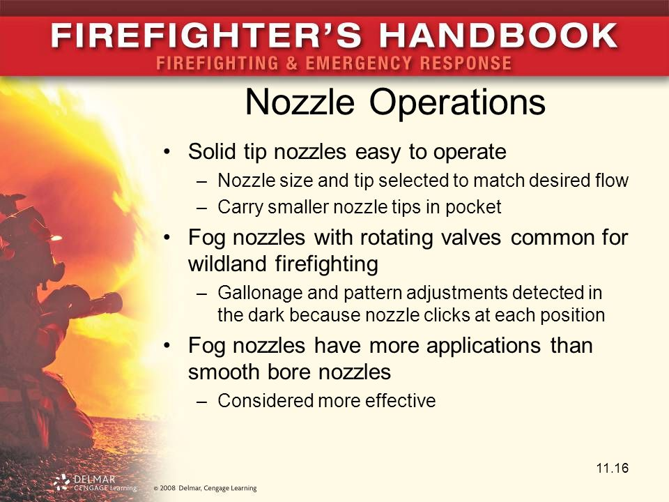 Nozzle Operations Solid tip nozzles easy to operate –Nozzle size and tip selected to match desired flow –Carry smaller nozzle tips in pocket Fog nozzles with rotating valves common for wildland firefighting –Gallonage and pattern adjustments detected in the dark because nozzle clicks at each position Fog nozzles have more applications than smooth bore nozzles –Considered more effective 11.16