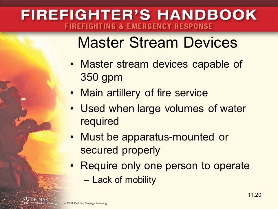 Master Stream Devices Master stream devices capable of 350 gpm Main artillery of fire service Used when large volumes of water required Must be apparatus-mounted or secured properly Require only one person to operate –Lack of mobility 11.20