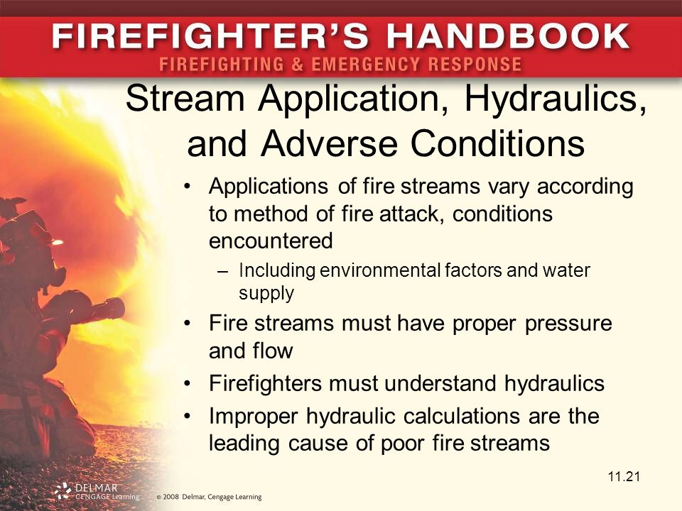 Stream Application, Hydraulics, and Adverse Conditions Applications of fire streams vary according to method of fire attack, conditions encountered –Including environmental factors and water supply Fire streams must have proper pressure and flow Firefighters must understand hydraulics Improper hydraulic calculations are the leading cause of poor fire streams 11.21