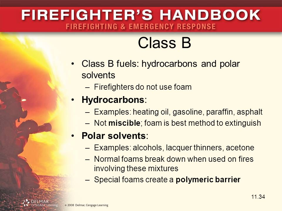 Class B Class B fuels: hydrocarbons and polar solvents –Firefighters do not use foam Hydrocarbons: –Examples: heating oil, gasoline, paraffin, asphalt –Not miscible; foam is best method to extinguish Polar solvents: –Examples: alcohols, lacquer thinners, acetone –Normal foams break down when used on fires involving these mixtures –Special foams create a polymeric barrier 11.34