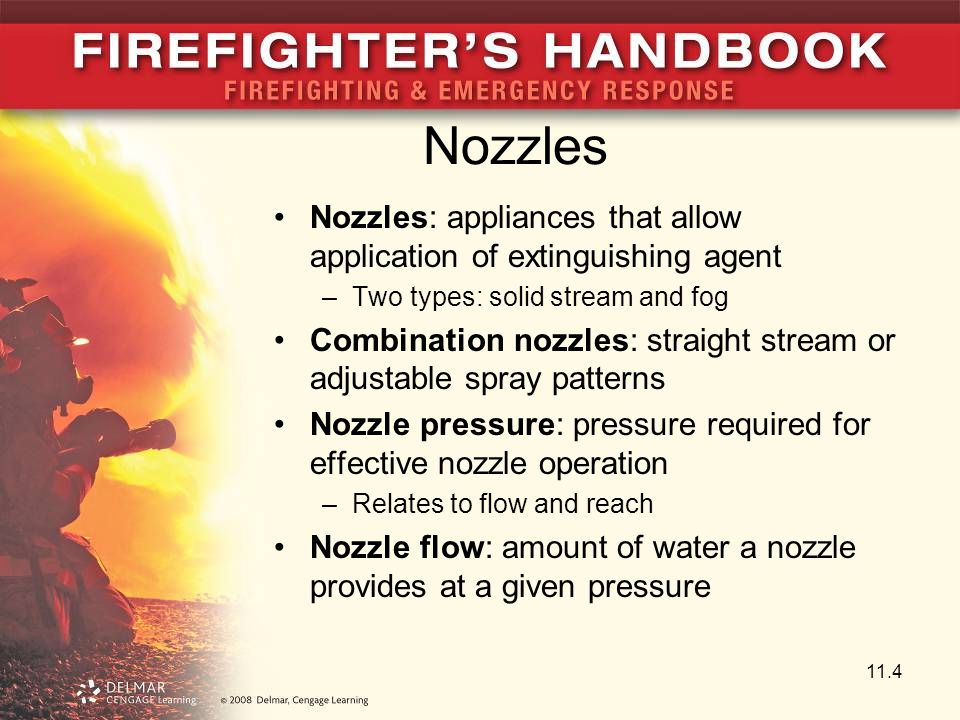 Nozzles Nozzles: appliances that allow application of extinguishing agent –Two types: solid stream and fog Combination nozzles: straight stream or adjustable spray patterns Nozzle pressure: pressure required for effective nozzle operation –Relates to flow and reach Nozzle flow: amount of water a nozzle provides at a given pressure 11.4