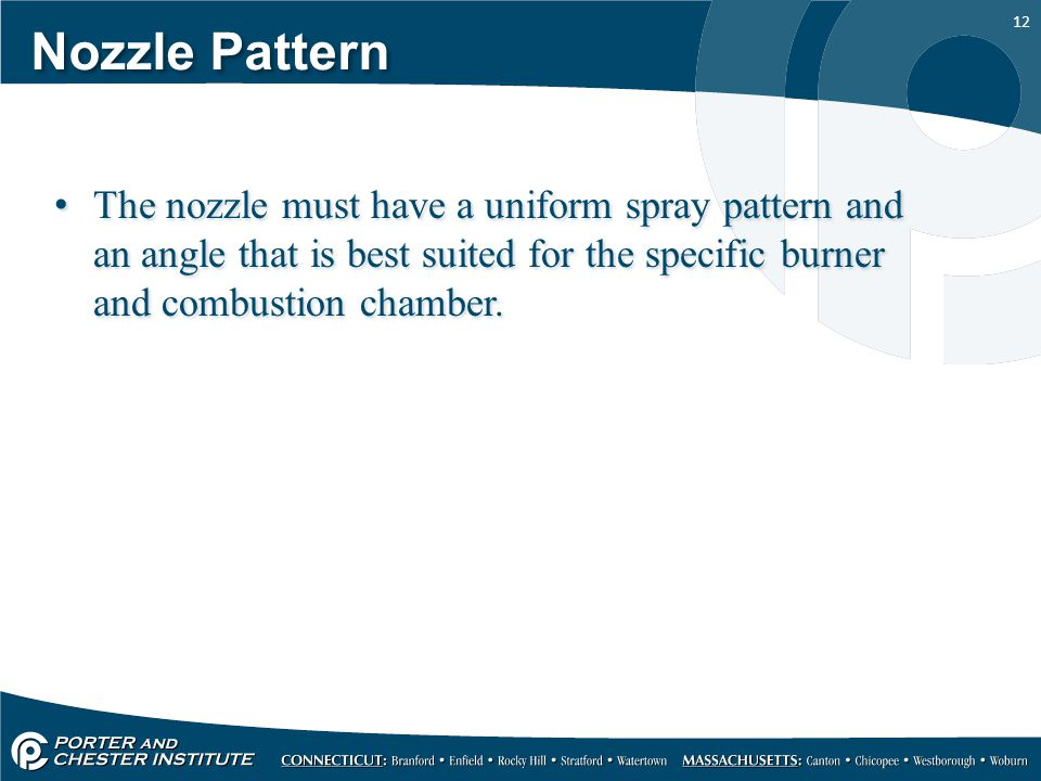 12 Nozzle Pattern The nozzle must have a uniform spray pattern and an angle that is best suited for the specific burner and combustion chamber.