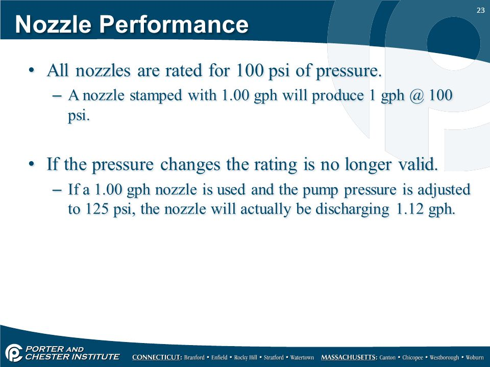 23 Nozzle Performance All nozzles are rated for 100 psi of pressure. –A nozzle stamped with 1.00 gph will produce 1 gph @ 100 psi. If the pressure cha