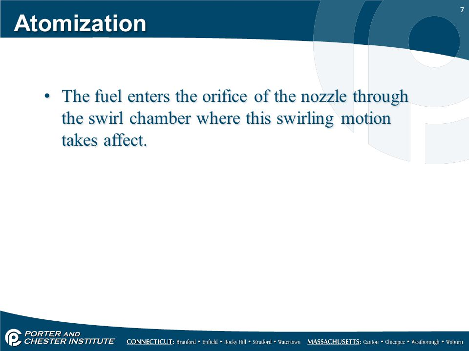 7 Atomization The fuel enters the orifice of the nozzle through the swirl chamber where this swirling motion takes affect.