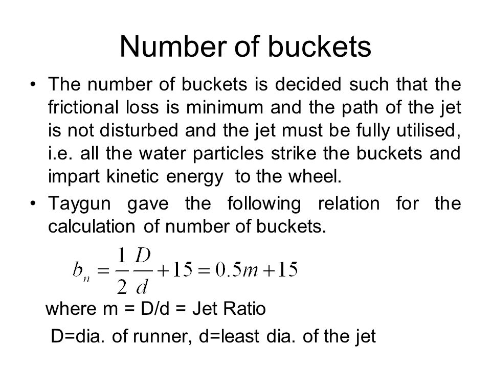 Number of buckets The number of buckets is decided such that the frictional loss is minimum and the path of the jet is not disturbed and the jet must
