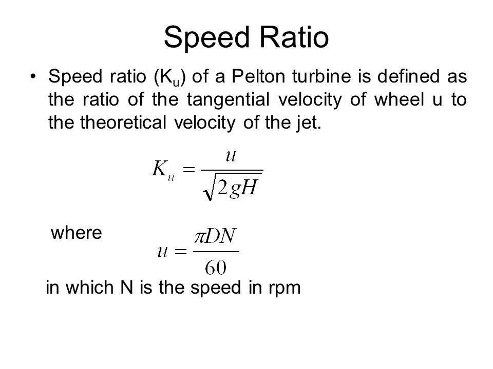 Speed Ratio Speed ratio (K u ) of a Pelton turbine is defined as the ratio of the tangential velocity of wheel u to the theoretical velocity of the je