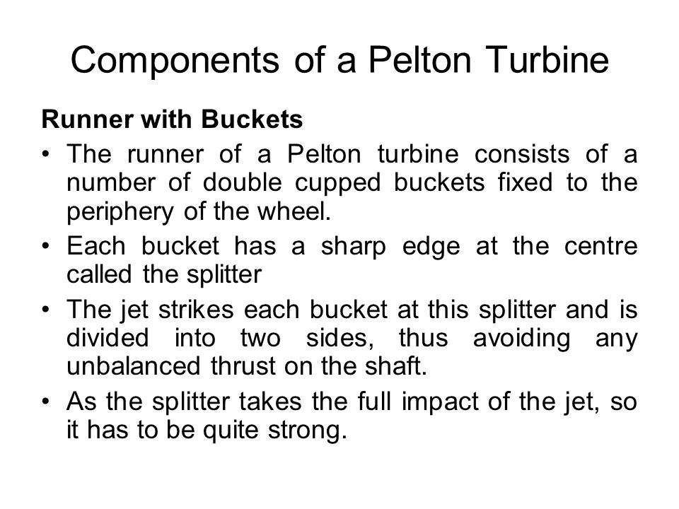 Components of a Pelton Turbine Runner with Buckets The runner of a Pelton turbine consists of a number of double cupped buckets fixed to the periphery
