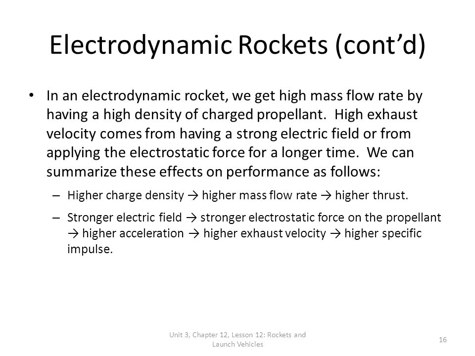Unit 3, Chapter 12, Lesson 12: Rockets and Launch Vehicles 16 Electrodynamic Rockets (cont'd) In an electrodynamic rocket, we get high mass flow rate by having a high density of charged propellant.