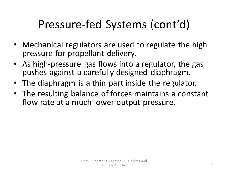 Unit 3, Chapter 12, Lesson 12: Rockets and Launch Vehicles 25 Pressure-fed Systems (cont'd) Mechanical regulators are used to regulate the high pressure for propellant delivery.