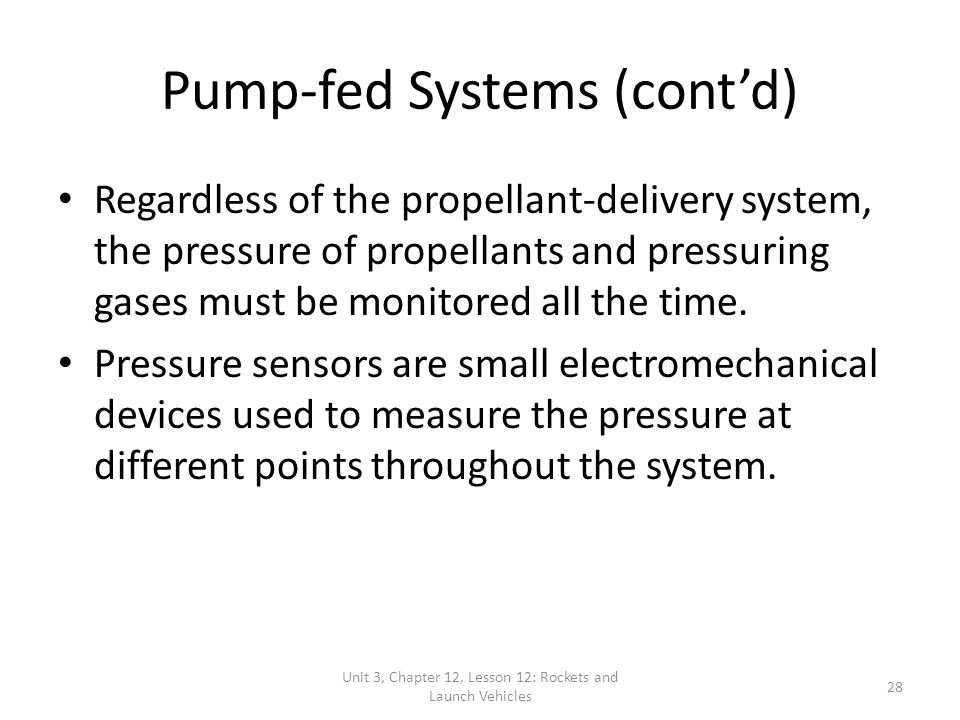 Unit 3, Chapter 12, Lesson 12: Rockets and Launch Vehicles 28 Pump-fed Systems (cont'd) Regardless of the propellant-delivery system, the pressure of propellants and pressuring gases must be monitored all the time.