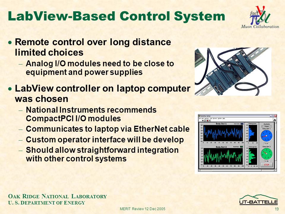 O AK R IDGE N ATIONAL L ABORATORY U. S. D EPARTMENT OF E NERGY 19 MERIT Review 12 Dec 2005 LabView-Based Control System  Remote control over long dis