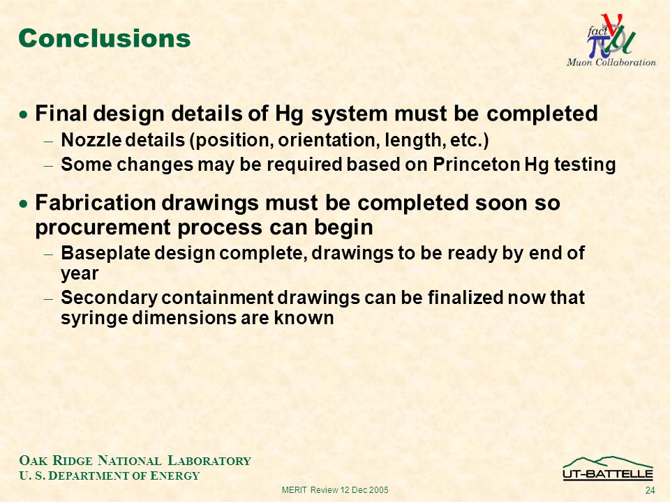 O AK R IDGE N ATIONAL L ABORATORY U. S. D EPARTMENT OF E NERGY 24 MERIT Review 12 Dec 2005 Conclusions  Final design details of Hg system must be com