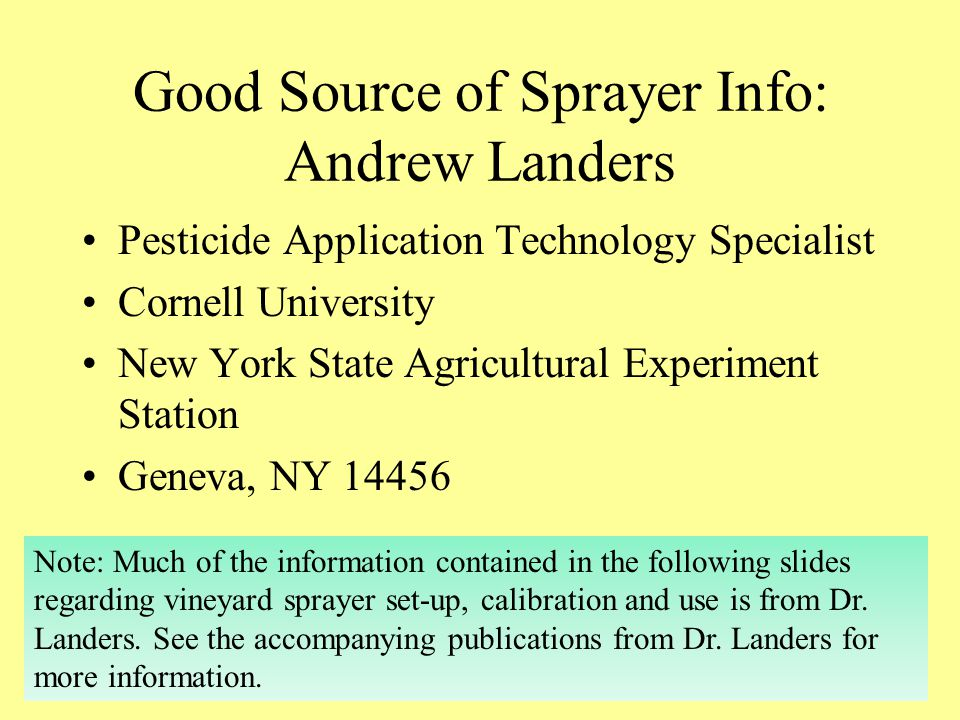 Good Source of Sprayer Info: Andrew Landers Pesticide Application Technology Specialist Cornell University New York State Agricultural Experiment Station Geneva, NY 14456 Note: Much of the information contained in the following slides regarding vineyard sprayer set-up, calibration and use is from Dr.