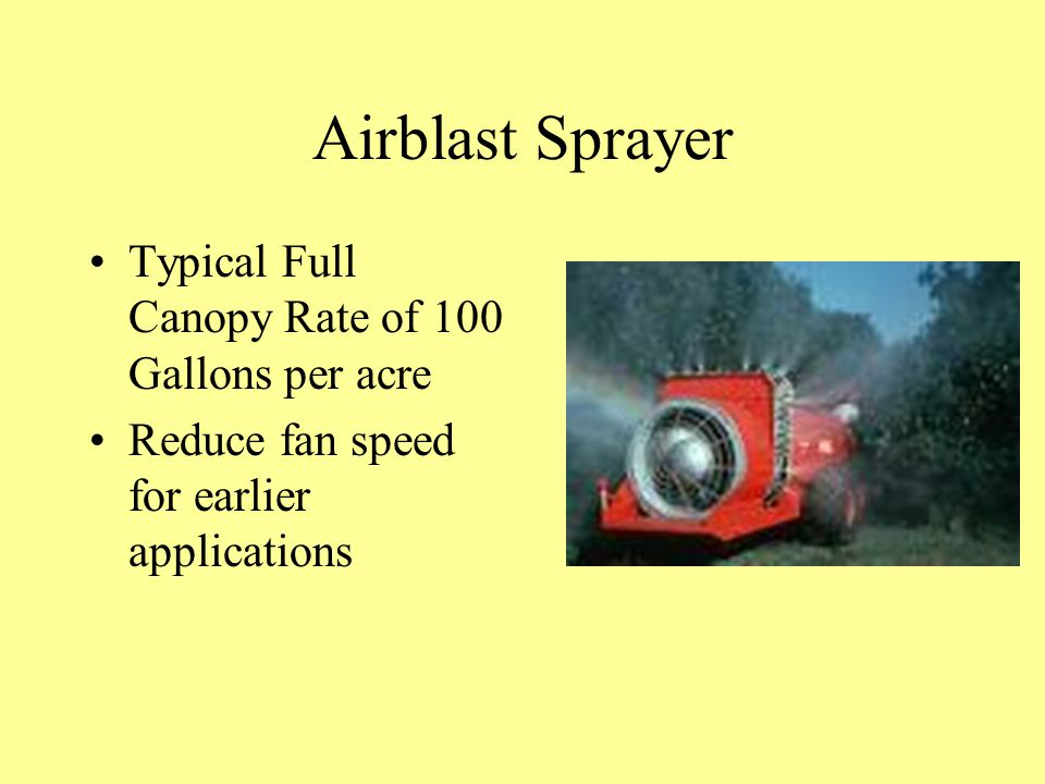 Airblast Sprayer Typical Full Canopy Rate of 100 Gallons per acre Reduce fan speed for earlier applications