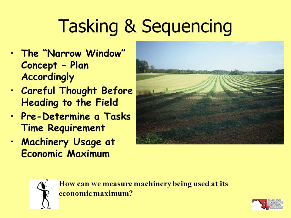 Tasking & Sequencing The Narrow Window Concept – Plan Accordingly Careful Thought Before Heading to the Field Pre-Determine a Tasks Time Requirement Machinery Usage at Economic Maximum How can we measure machinery being used at its economic maximum?
