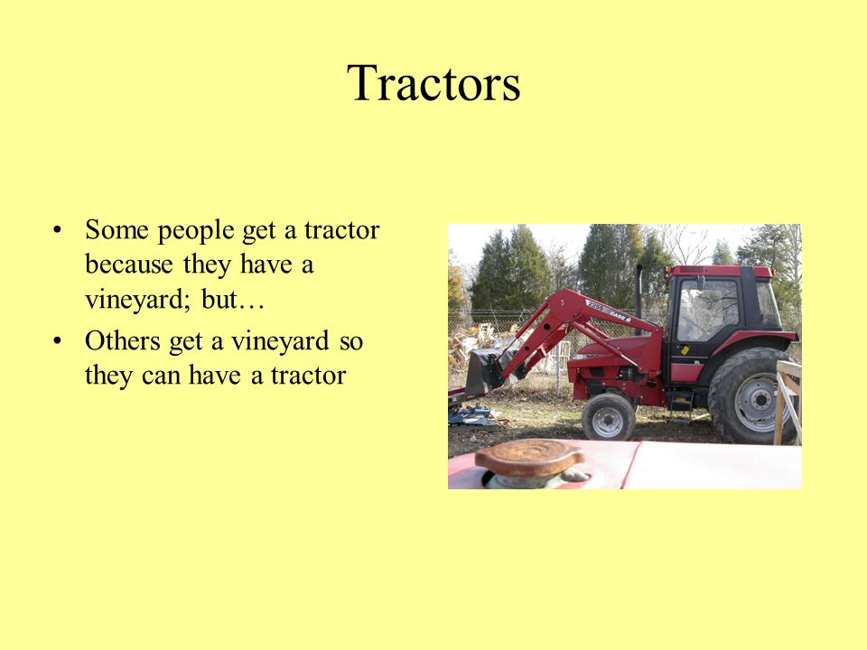 Tractors Some people get a tractor because they have a vineyard; but… Others get a vineyard so they can have a tractor