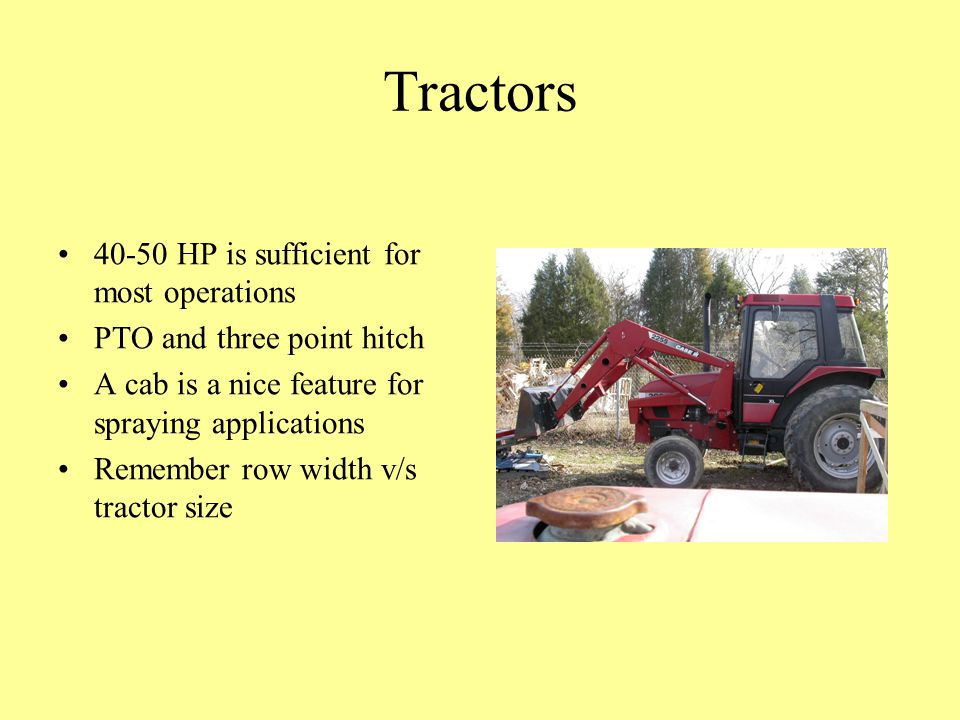 Tractors 40-50 HP is sufficient for most operations PTO and three point hitch A cab is a nice feature for spraying applications Remember row width v/s