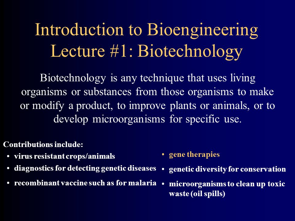 Introduction to Bioengineering Lecture #1: Biotechnology Biotechnology is any technique that uses living organisms or substances from those organisms