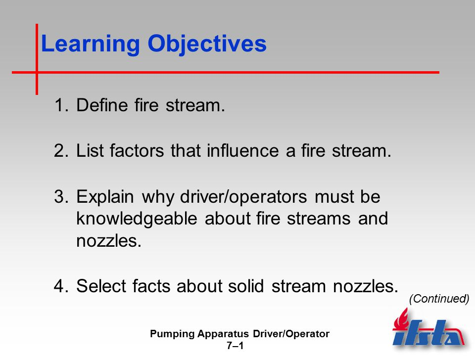 Pumping Apparatus Driver/Operator 7–17–1 Learning Objectives 1.Define fire stream. 2.List factors that influence a fire stream. 3.Explain why driver/o