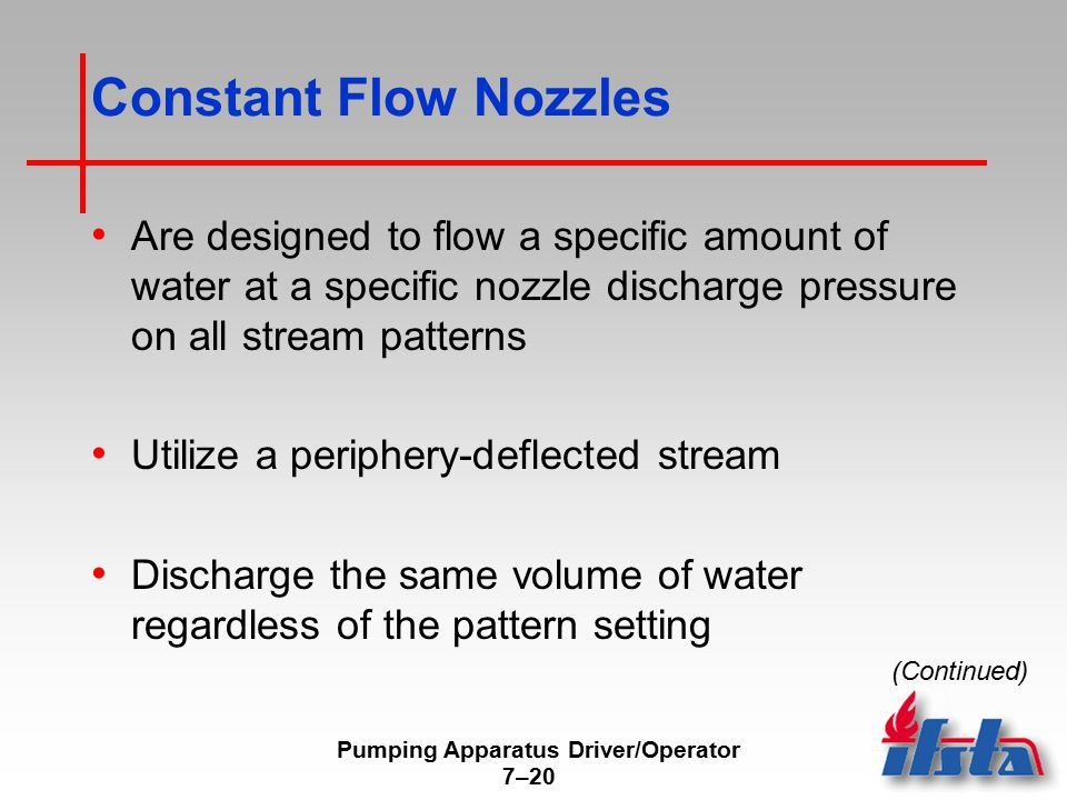 Pumping Apparatus Driver/Operator 7–20 Constant Flow Nozzles Are designed to flow a specific amount of water at a specific nozzle discharge pressure on all stream patterns Utilize a periphery-deflected stream Discharge the same volume of water regardless of the pattern setting (Continued)