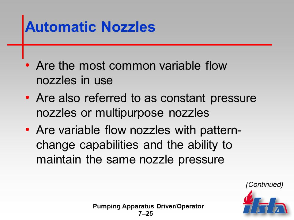 Pumping Apparatus Driver/Operator 7–25 Automatic Nozzles Are the most common variable flow nozzles in use Are also referred to as constant pressure nozzles or multipurpose nozzles Are variable flow nozzles with pattern- change capabilities and the ability to maintain the same nozzle pressure (Continued)
