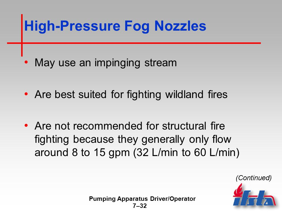 Pumping Apparatus Driver/Operator 7–32 High-Pressure Fog Nozzles May use an impinging stream Are best suited for fighting wildland fires Are not recommended for structural fire fighting because they generally only flow around 8 to 15 gpm (32 L/min to 60 L/min) (Continued)