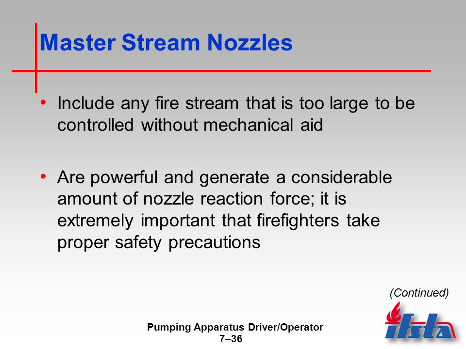 Pumping Apparatus Driver/Operator 7–36 Master Stream Nozzles Include any fire stream that is too large to be controlled without mechanical aid Are powerful and generate a considerable amount of nozzle reaction force; it is extremely important that firefighters take proper safety precautions (Continued)