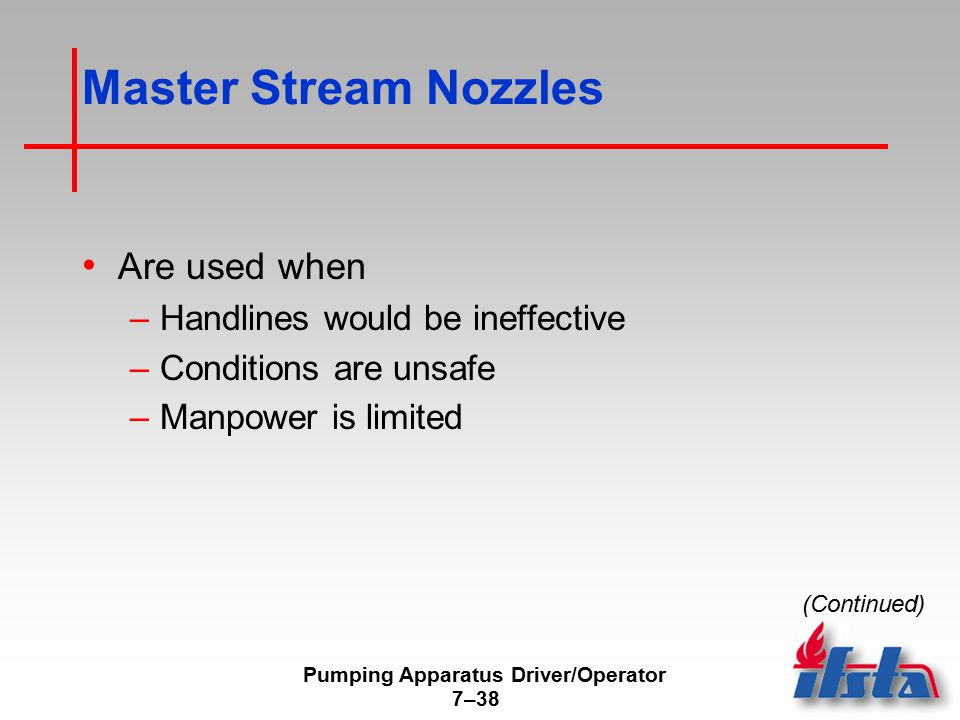 Pumping Apparatus Driver/Operator 7–38 Master Stream Nozzles Are used when –Handlines would be ineffective –Conditions are unsafe –Manpower is limited (Continued)