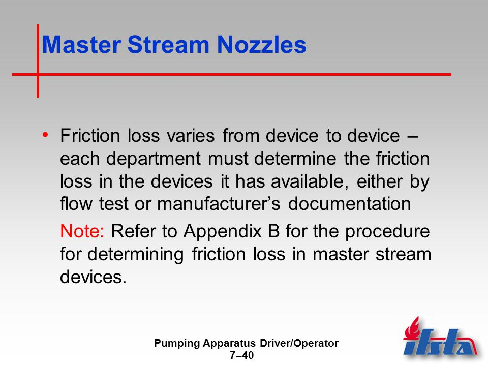 Pumping Apparatus Driver/Operator 7–40 Master Stream Nozzles Friction loss varies from device to device – each department must determine the friction loss in the devices it has available, either by flow test or manufacturer's documentation Note: Refer to Appendix B for the procedure for determining friction loss in master stream devices.